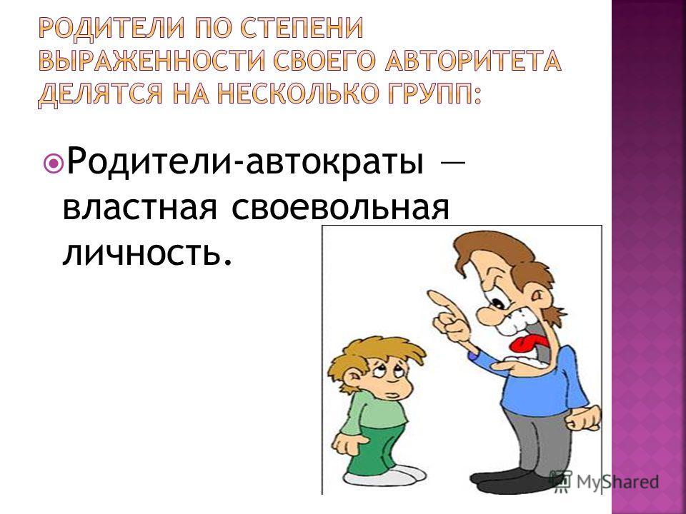 Родители-автократы властная своевольная личность.