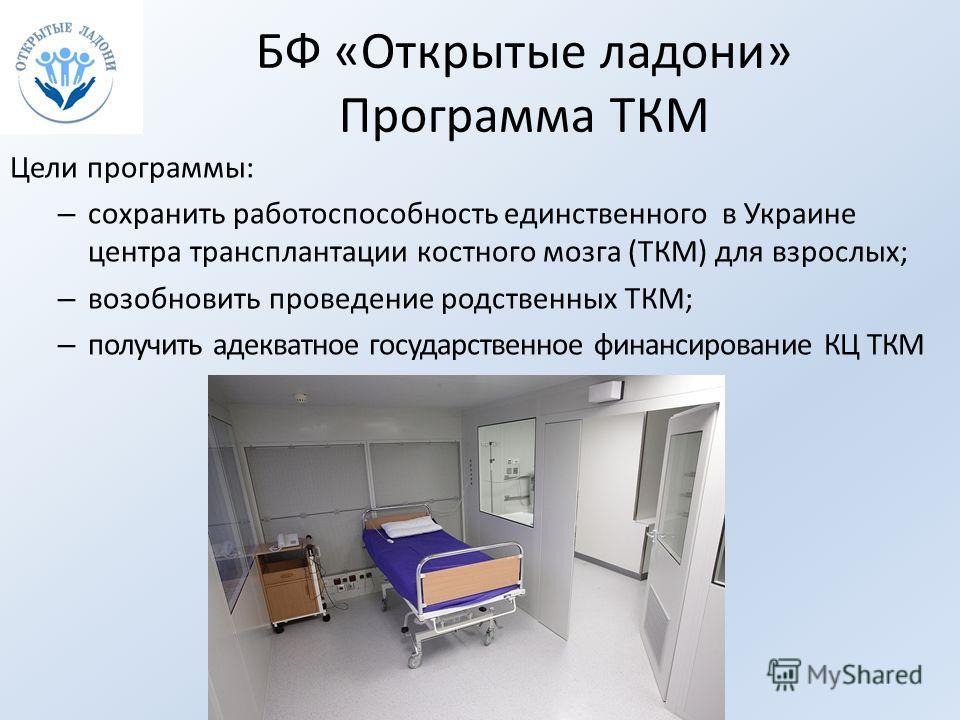 БФ «Открытые ладони» Программа ТКМ Цели программы: – сохранить работоспособность единственного в Украине центра трансплантации костного мозга (ТКМ) для взрослых; – возобновить проведение родственных ТКМ; – получить адекватное государственное финансир