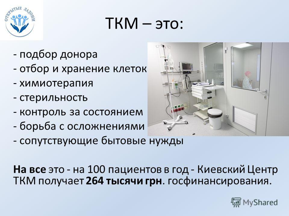 ТКМ – это: - подбор донора - отбор и хранение клеток - химиотерапия - стерильность - контроль за состоянием - борьба с осложнениями - сопутствующие бытовые нужды На все это - на 100 пациентов в год - Киевский Центр ТКМ получает 264 тысячи грн. госфин