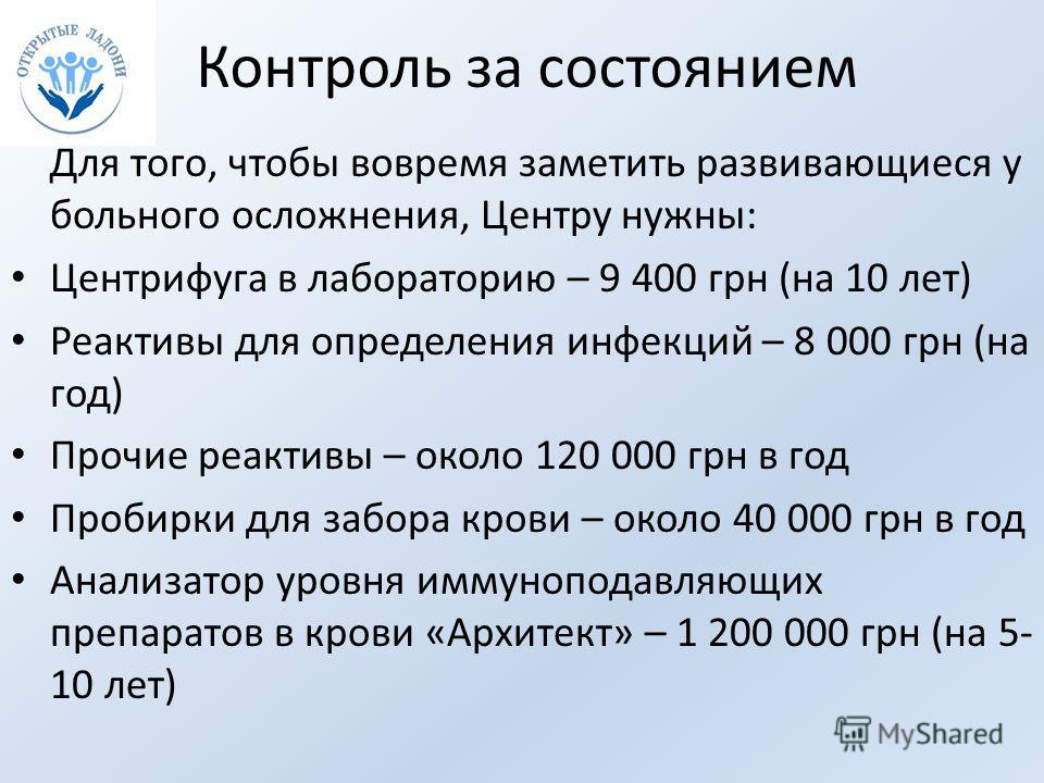 Контроль за состоянием Для того, чтобы вовремя заметить развивающиеся у больного осложнения, Центру нужны: Центрифуга в лабораторию – 9 400 грн (на 10 лет) Реактивы для определения инфекций – 8 000 грн (на год) Прочие реактивы – около 120 000 грн в г