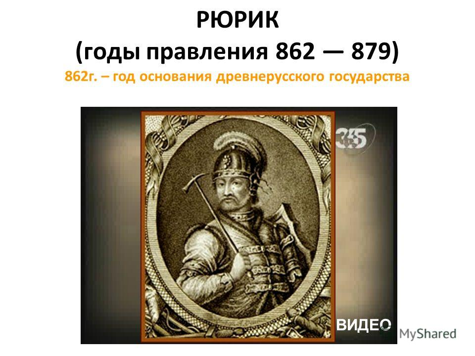 РЮРИК (годы правления 862 879) 862г. – год основания древнерусского государства ВИДЕО