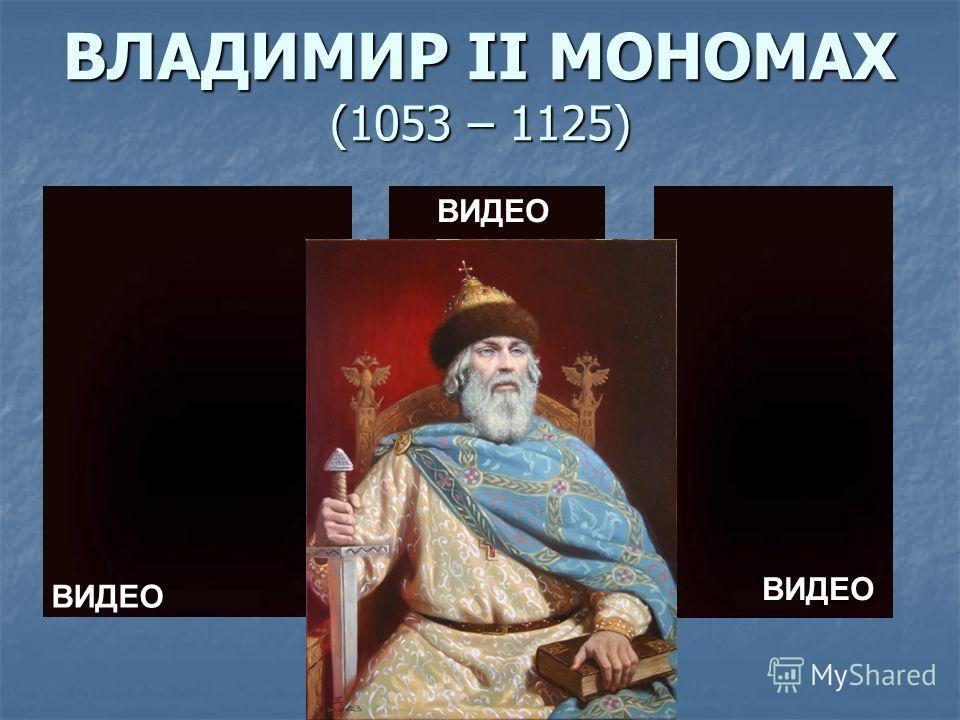 ВЛАДИМИР II МОНОМАХ (1053 – 1125) ВИДЕО