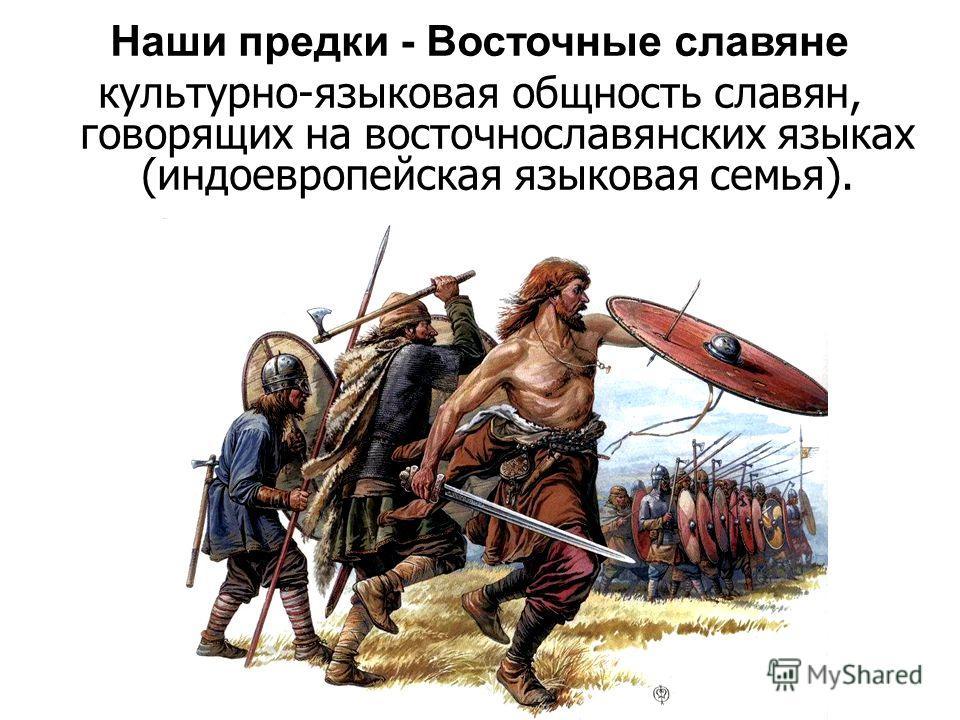 Наши предки - Восточные славяне культурно-языковая общность славян, говорящих на восточнославянских языках (индоевропейская языковая семья).
