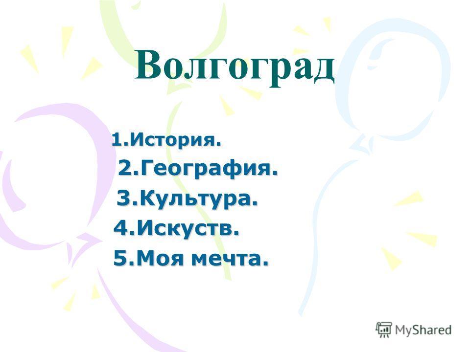 Волгоград 1.История. 2.География. 2.География. 3.Культура. 3.Культура. 4.Искуств. 4.Искуств. 5.Моя мечта. 5.Моя мечта.