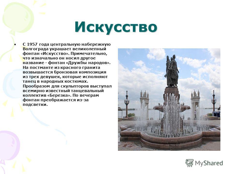 Искусство С 1957 года центральную набережную Волгограда украшает великолепный фонтан « Искусство ». Примечательно, что изначально он носил другое название - фонтан « Дружбы народов ». На постманте из красного гранита возвышается бронзовая композиция