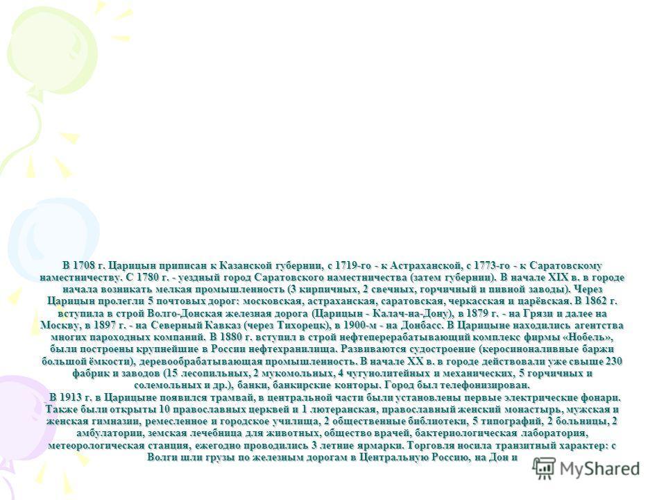 В 1708 г. Царицын приписан к Казанской губернии, с 1719-го - к Астраханской, с 1773-го - к Саратовскому наместничеству. С 1780 г. - уездный город Саратовского наместничества (затем губернии). В начале XIX в. в городе начала возникать мелкая промышлен
