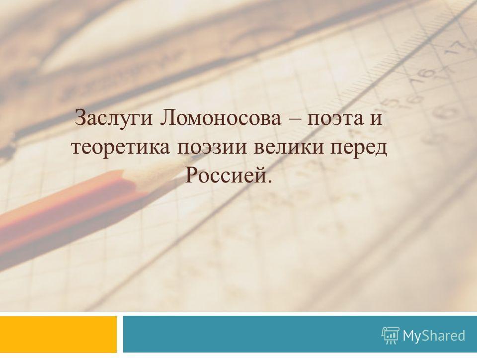 Заслуги Ломоносова – поэта и теоретика поэзии велики перед Россией.