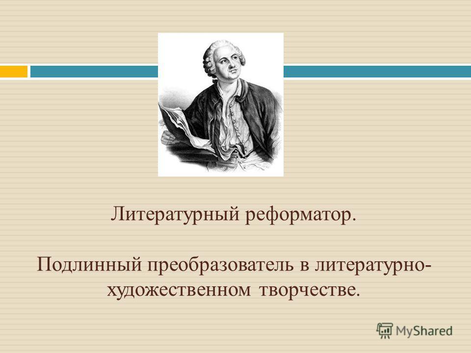 Литературный реформатор. Подлинный преобразователь в литературно- художественном творчестве.