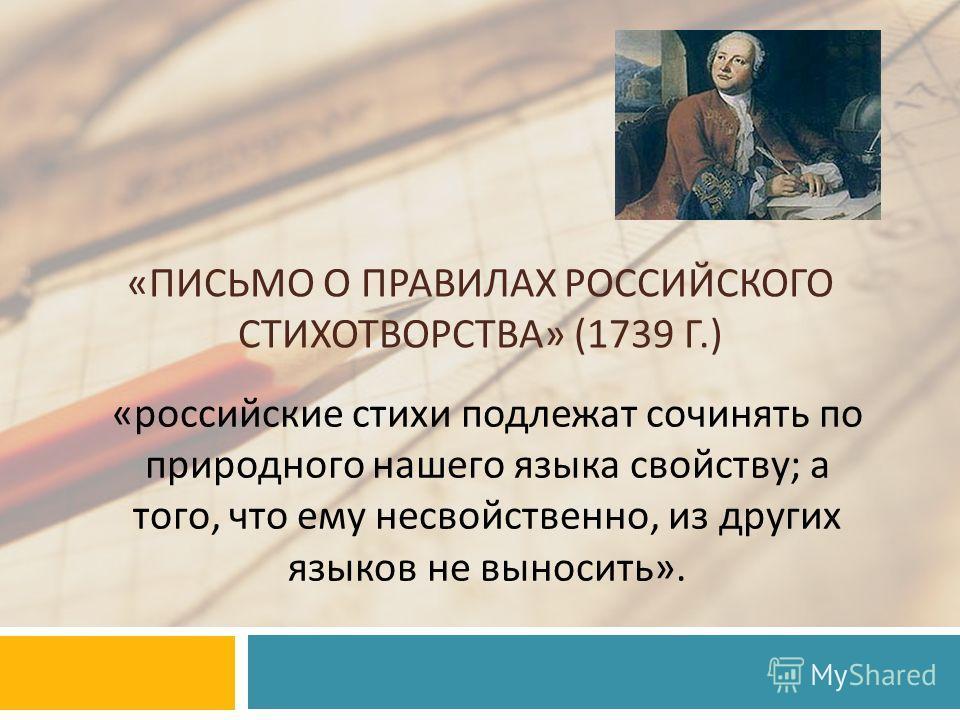 « ПИСЬМО О ПРАВИЛАХ РОССИЙСКОГО СТИХОТВОРСТВА » (1739 Г.) « российские стихи подлежат сочинять по природного нашего языка свойству ; а того, что ему несвойственно, из других языков не выносить ».