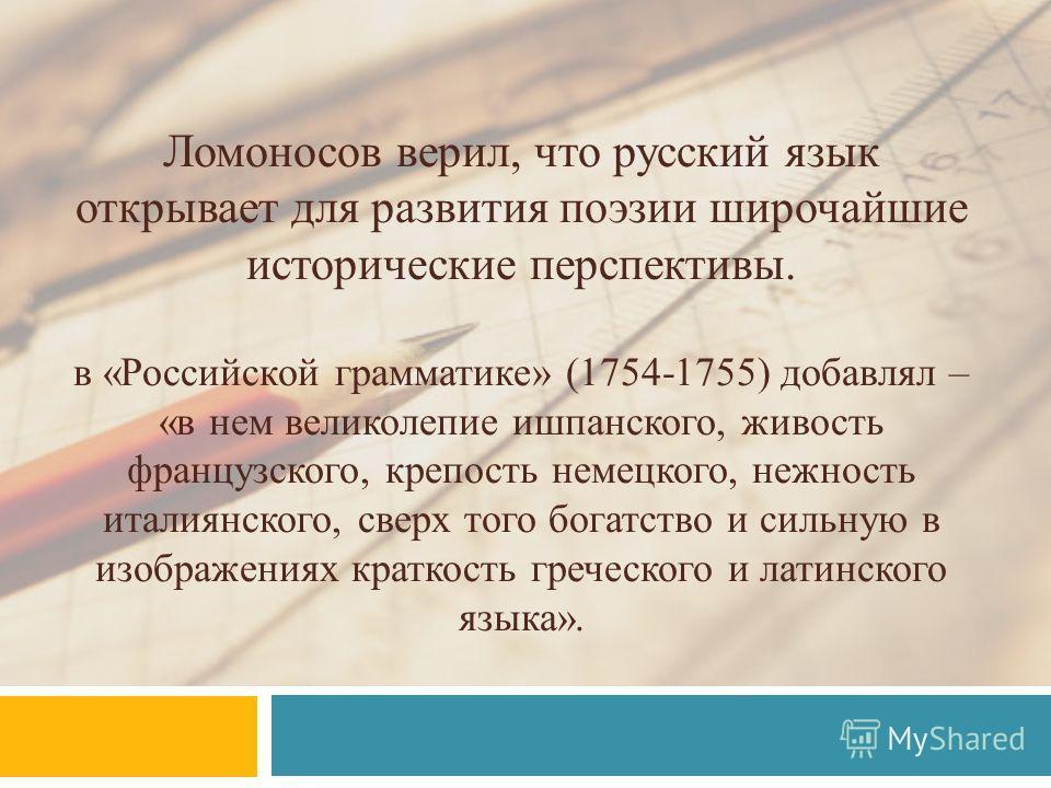 Ломоносов верил, что русский язык открывает для развития поэзии широчайшие исторические перспективы. в «Российской грамматике» (1754-1755) добавлял – «в нем великолепие ишпанского, живость французского, крепость немецкого, нежность италиянского, свер