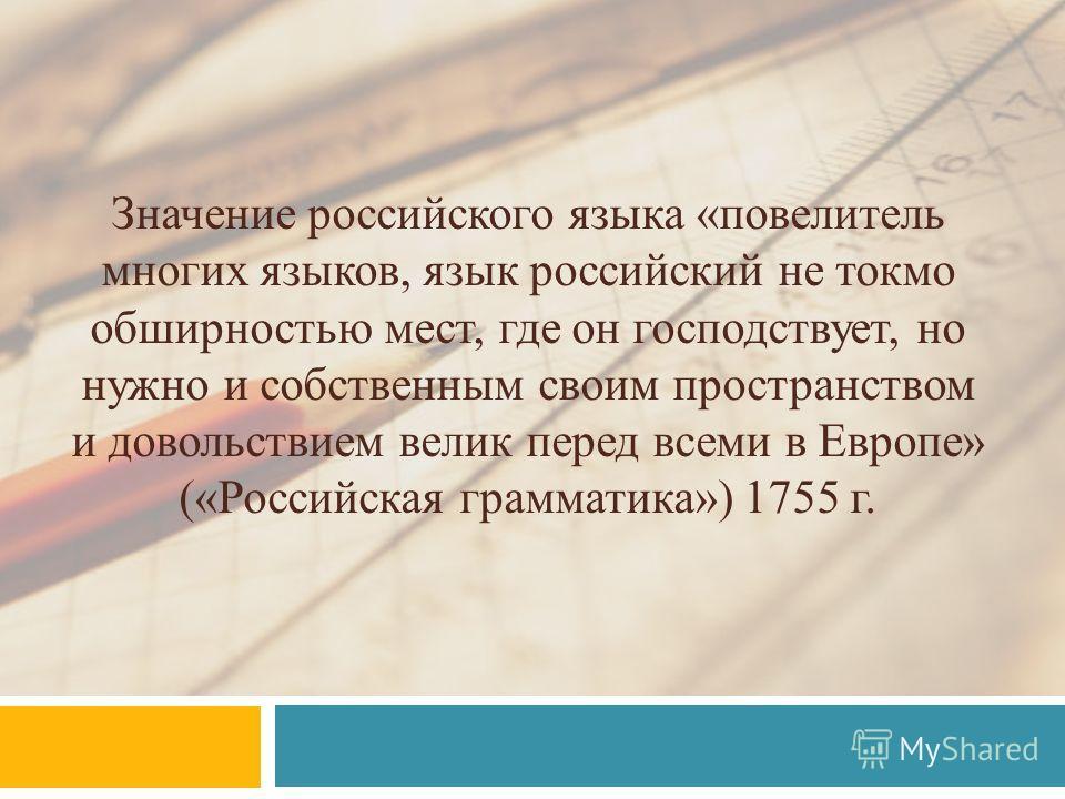 Значение российского языка «повелитель многих языков, язык российский не токмо обширностью мест, где он господствует, но нужно и собственным своим пространством и довольствием велик перед всеми в Европе» («Российская грамматика») 1755 г.