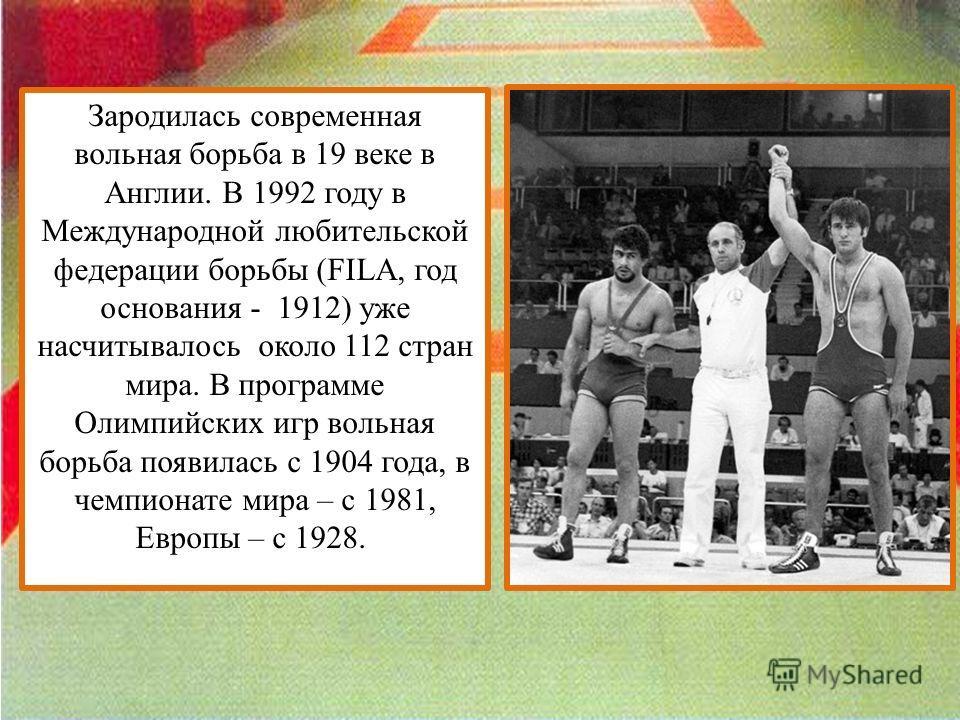 Зародилась современная вольная борьба в 19 веке в Англии. В 1992 году в Международной любительской федерации борьбы (FILA, год основания - 1912) уже насчитывалось около 112 стран мира. В программе Олимпийских игр вольная борьба появилась с 1904 года,
