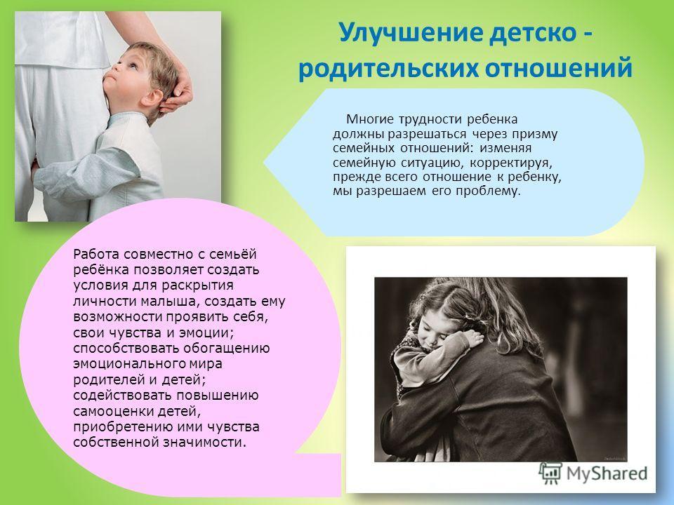 Улучшение детско - родительских отношений Многие трудности ребенка должны разрешаться через призму семейных отношений: изменяя семейную ситуацию, корректируя, прежде всего отношение к ребенку, мы разрешаем его проблему. Работа совместно с семьёй ребё
