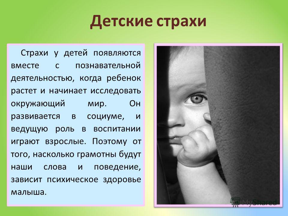Страхи у детей появляются вместе с познавательной деятельностью, когда ребенок растет и начинает исследовать окружающий мир. Он развивается в социуме, и ведущую роль в воспитании играют взрослые. Поэтому от того, насколько грамотны будут наши слова и