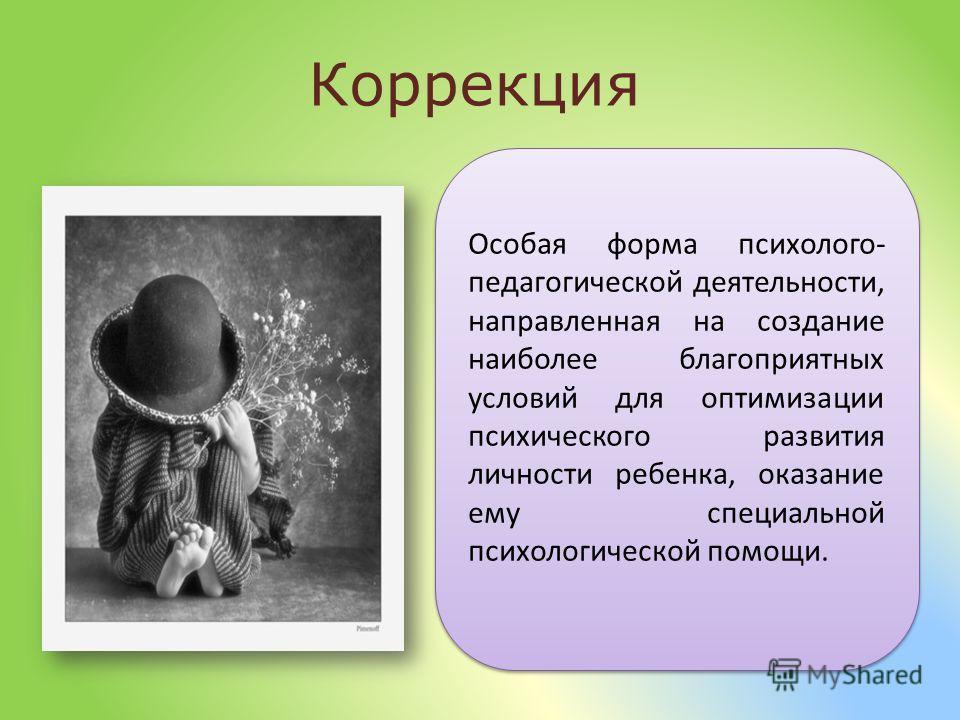 Особая форма психолого- педагогической деятельности, направленная на создание наиболее благоприятных условий для оптимизации психического развития личности ребенка, оказание ему специальной психологической помощи. Коррекция