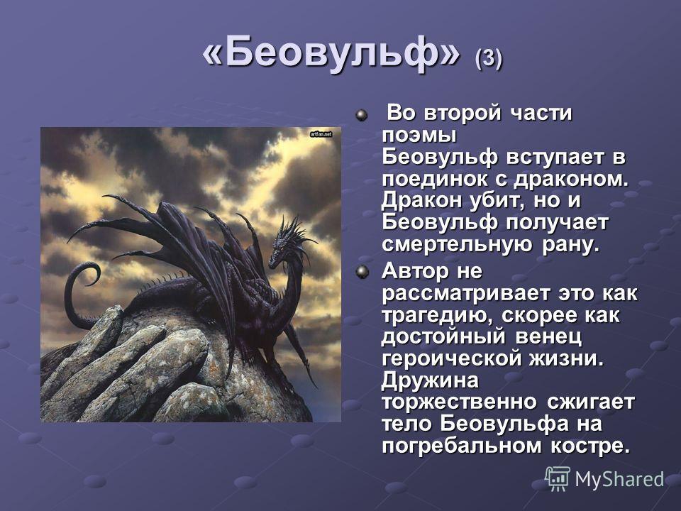«Беовульф» (3) Во второй части поэмы Беовульф вступает в поединок с драконом. Дракон убит, но и Беовульф получает смертельную рану. Во второй части поэмы Беовульф вступает в поединок с драконом. Дракон убит, но и Беовульф получает смертельную рану. А