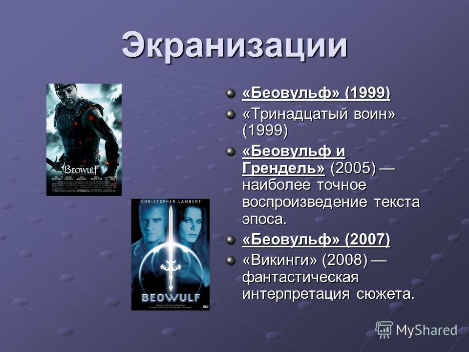 Экранизации «Беовульф» (1999) «Тринадцатый воин» (1999) «Беовульф и Грендель» (2005) наиболее точное воспроизведение текста эпоса. «Беовульф» (2007) «Викинги» (2008) фантастическая интерпретация сюжета.