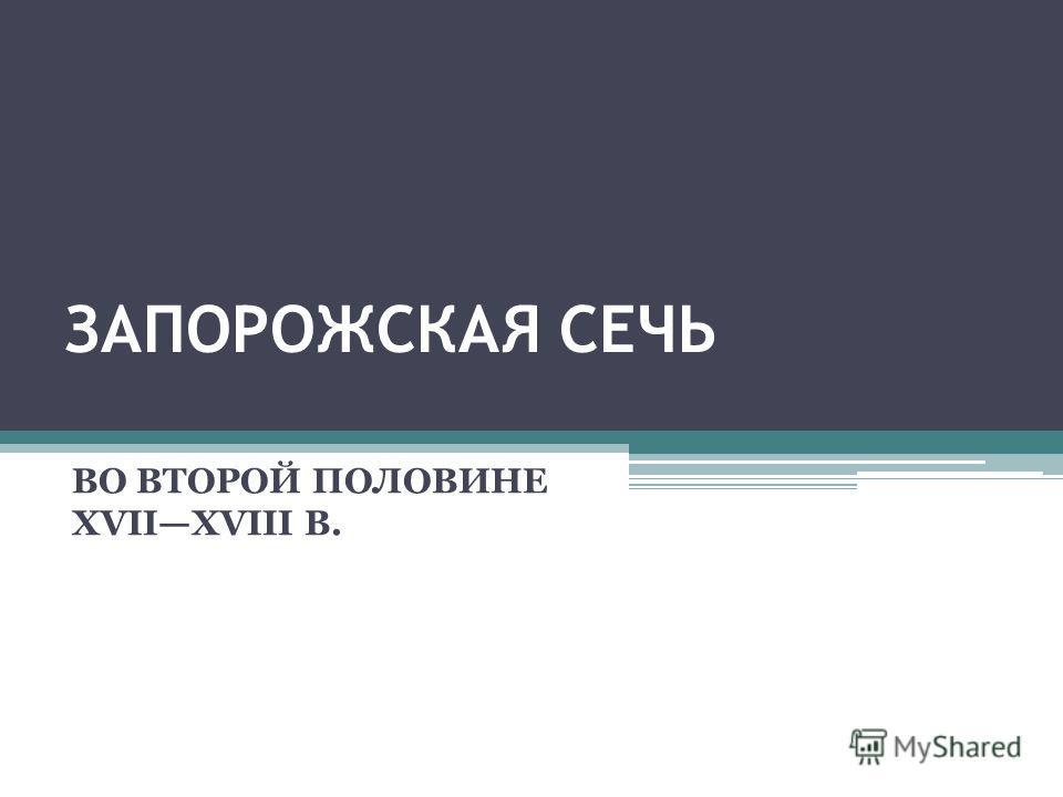 ЗАПОРОЖСКАЯ СЕЧЬ ВО ВТОРОЙ ПОЛОВИНЕ XVIIXVIII В.