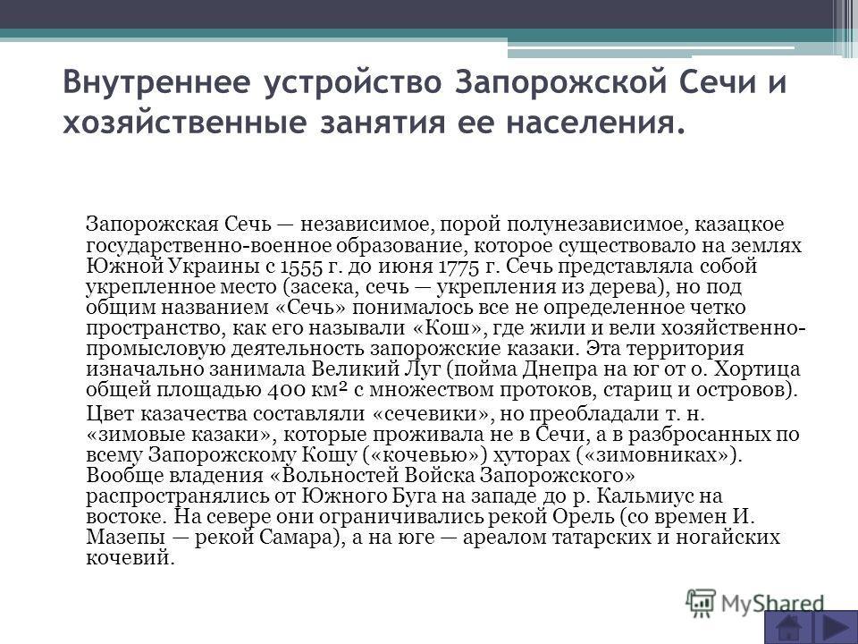 Внутреннее устройство Запорожской Сечи и хозяйственные занятия ее населения. Запорожская Сечь независимое, порой полунезависимое, казацкое государственно-военное образование, которое существовало на землях Южной Украины с 1555 г. до июня 1775 г. Сечь