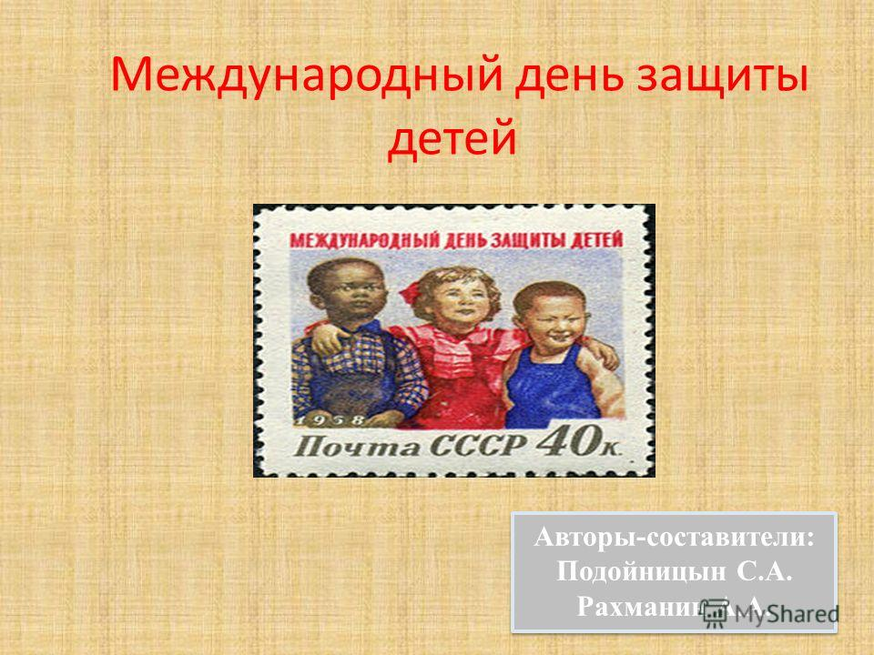 Международный день защиты детей Авторы-составители: Подойницын С.А. Рахманин А.А. Авторы-составители: Подойницын С.А. Рахманин А.А.