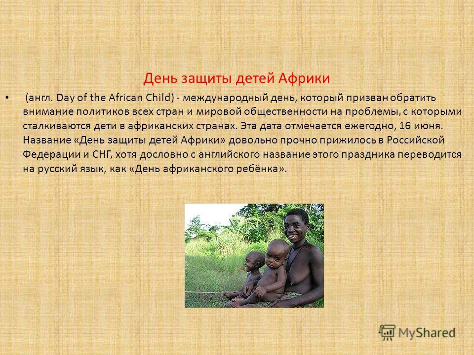 День защиты детей Африки (англ. Day of the African Child) - международный день, который призван обратить внимание политиков всех стран и мировой общественности на проблемы, с которыми сталкиваются дети в африканских странах. Эта дата отмечается ежего