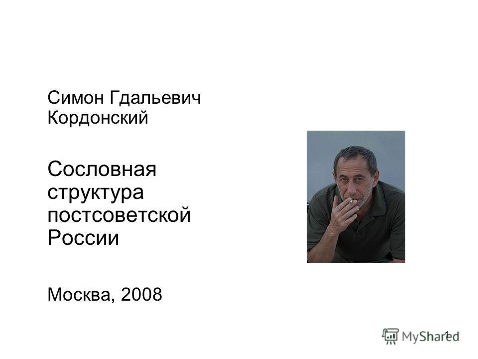 1 Симон Гдальевич Кордонский Сословная структура постсоветской России Москва, 2008