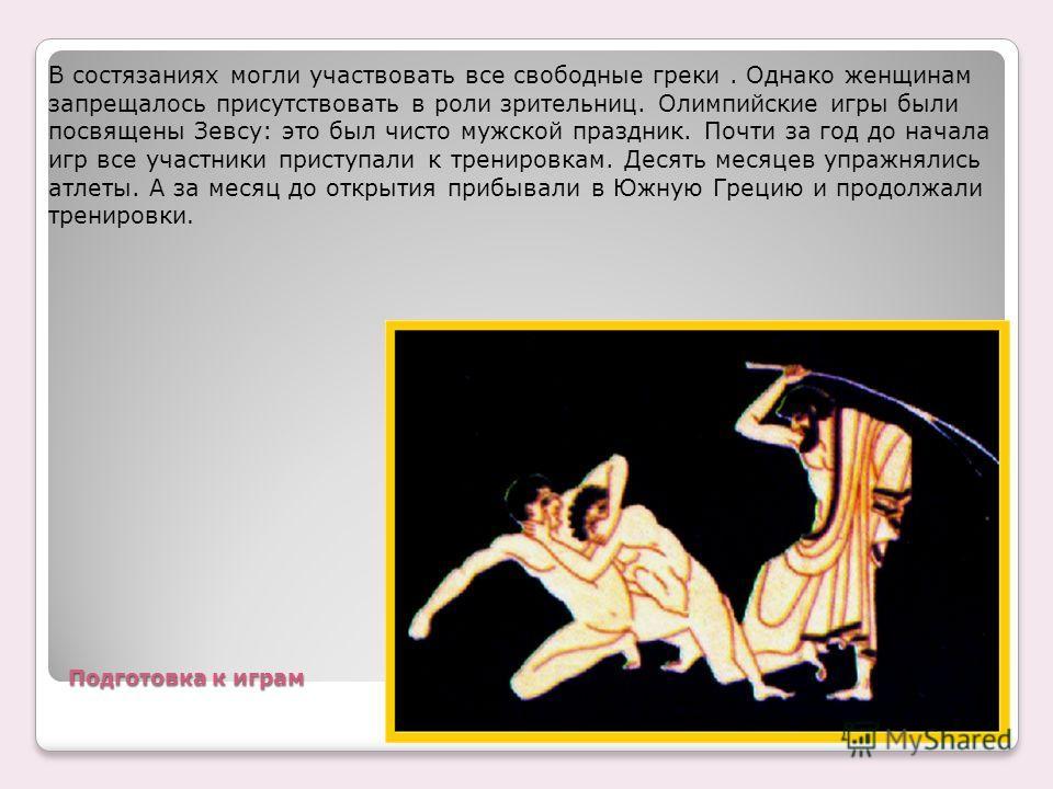 Подготовка к играм В состязаниях могли участвовать все свободные греки. Однако женщинам запрещалось присутствовать в роли зрительниц. Олимпийские игры были посвящены Зевсу: это был чисто мужской праздник. Почти за год до начала игр все участники прис