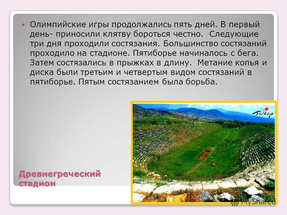 Древнегреческий стадион Олимпийские игры продолжались пять дней. В первый день- приносили клятву бороться честно. Следующие три дня проходили состязания. Большинство состязаний проходило на стадионе. Пятиборье начиналось с бега. Затем состязались в п