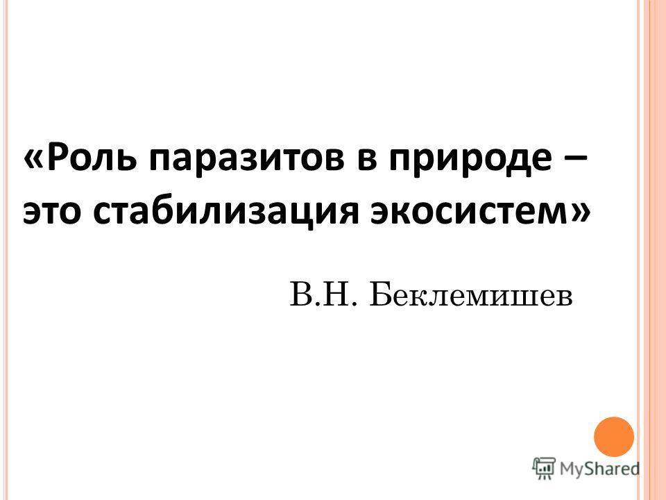 «Роль паразитов в природе – это стабилизация экосистем» В.Н. Беклемишев