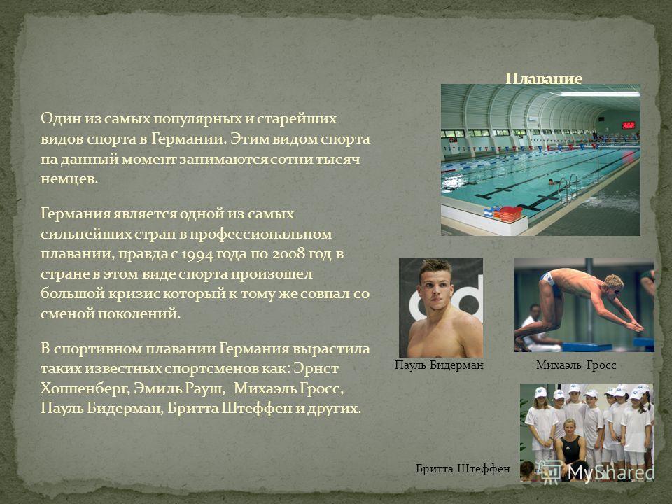 Пауль Бидерман Михаэль Гросс Бритта Штеффен Один из самых популярных и старейших видов спорта в Германии. Этим видом спорта на данный момент занимаются сотни тысяч немцев. Германия является одной из самых сильнейших стран в профессиональном плавании,