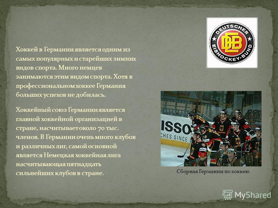 Сборная Германии по хоккею Хоккей в Германии является одним из самых популярных и старейших зимних видов спорта. Много немцев занимаются этим видом спорта. Хотя в профессиональном хоккее Германия больших успехов не добилась. Хоккейный союз Германии я