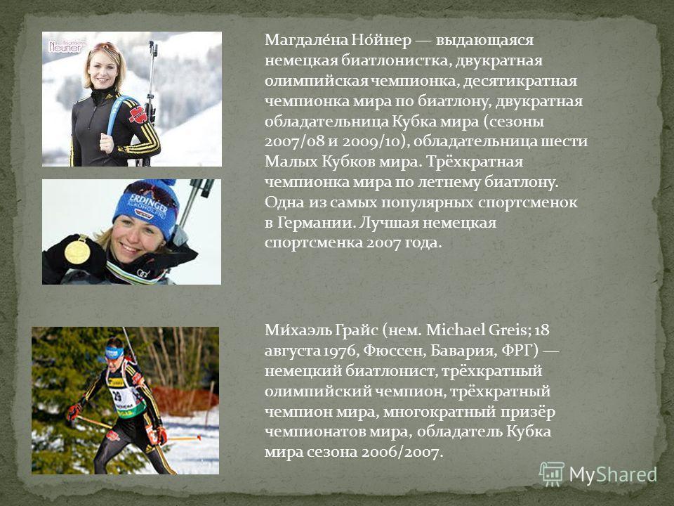 Магдале́на Но́йнер выдающаяся немецкая биатлонистка, двукратная олимпийская чемпионка, десятикратная чемпионка мира по биатлону, двукратная обладательница Кубка мира (сезоны 2007/08 и 2009/10), обладательница шести Малых Кубков мира. Трёхкратная чемп