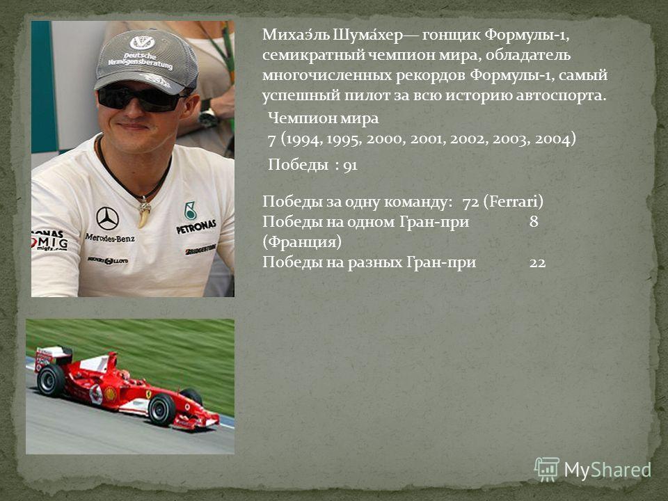 Михаэ́ль Шума́хер гонщик Формулы-1, семикратный чемпион мира, обладатель многочисленных рекордов Формулы-1, самый успешный пилот за всю историю автоспорта. Чемпион мира 7 (1994, 1995, 2000, 2001, 2002, 2003, 2004) Победы: 91 Победы за одну команду:72