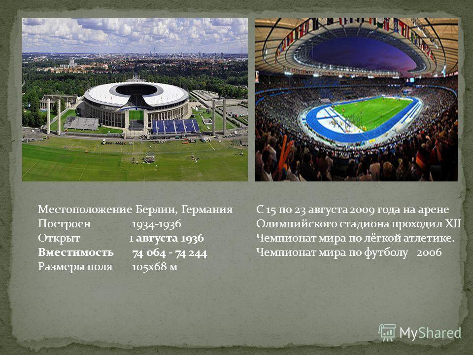 Местоположение Берлин, Германия Построен1934-1936 Открыт 1 августа 1936 Вместимость74 064 - 74 244 Размеры поля105х68 м С 15 по 23 августа 2009 года на арене Олимпийского стадиона проходил XII Чемпионат мира по лёгкой атлетике. Чемпионат мира по футб