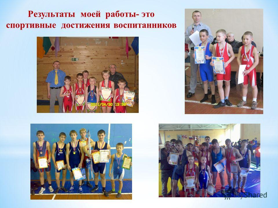Результаты моей работы- это спортивные достижения воспитанников