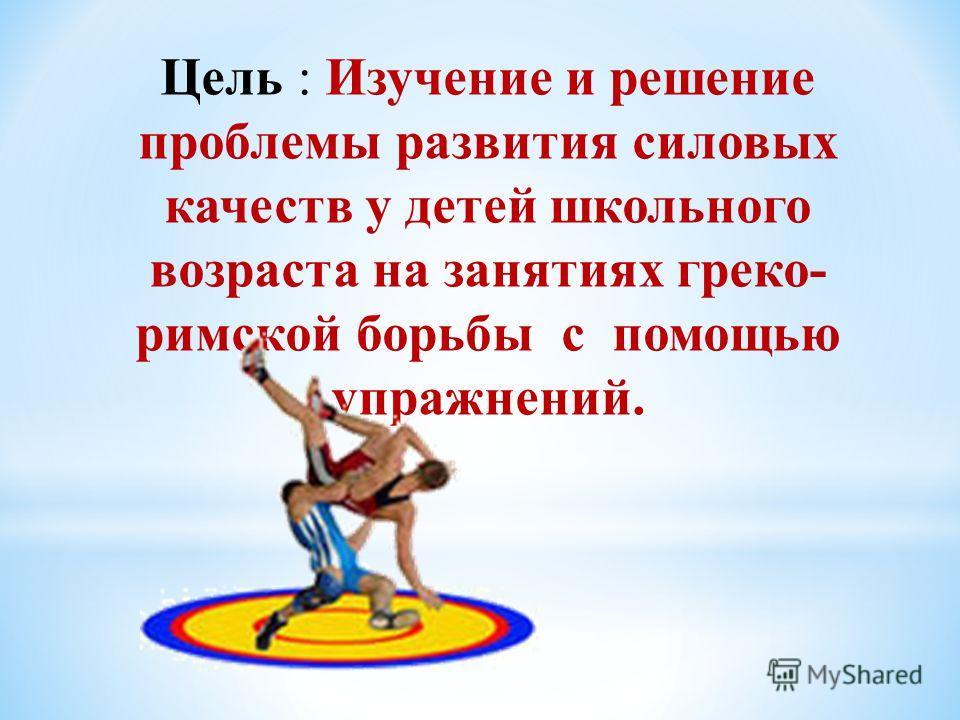 Цель : Изучение и решение проблемы развития силовых качеств у детей школьного возраста на занятиях греко- римской борьбы с помощью упражнений.