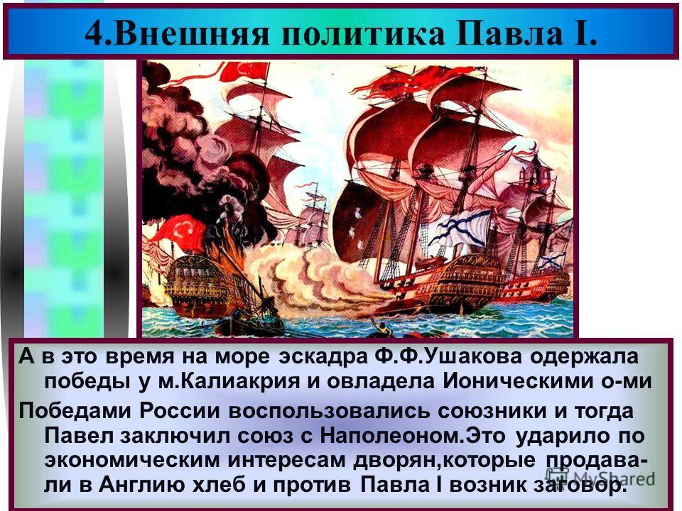 Меню 4.Внешняя политика Павла I. А в это время на море эскадра Ф.Ф.Ушакова одержала победы у м.Калиакрия и овладела Ионическими о-ми Победами России воспользовались союзники и тогда Павел заключил союз с Наполеоном.Это ударило по экономическим интере
