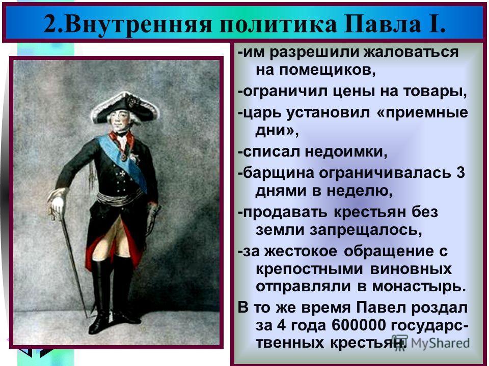 Меню -им разрешили жаловаться на помещиков, -ограничил цены на товары, -царь установил «приемные дни», -списал недоимки, -барщина ограничивалась 3 днями в неделю, -продавать крестьян без земли запрещалось, -за жестокое обращение с крепостными виновны