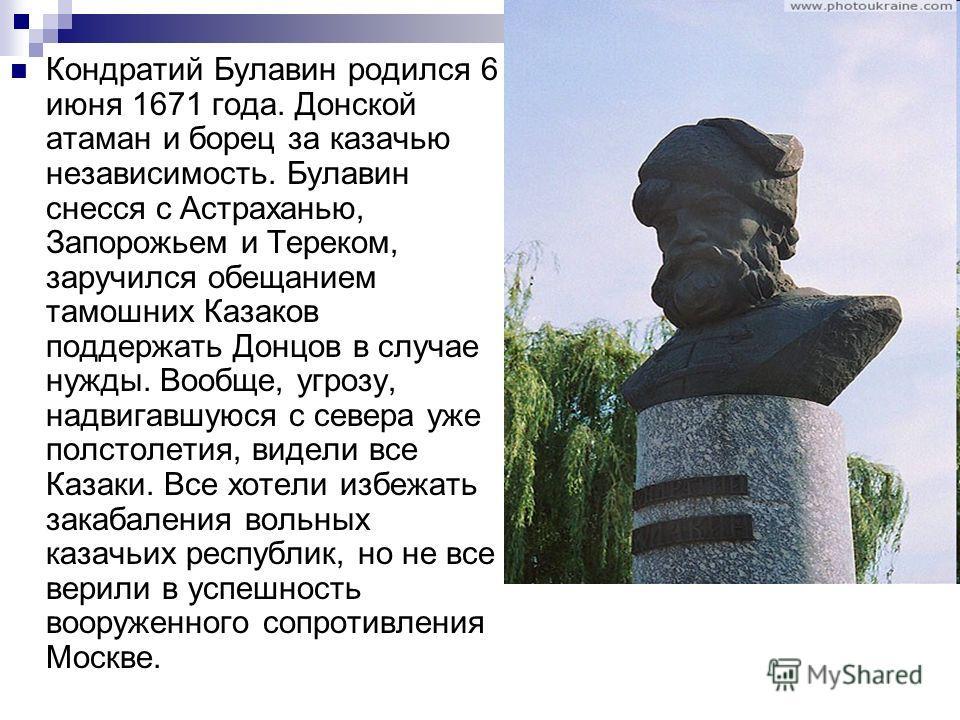 Кондратий Булавин родился 6 июня 1671 года. Донской атаман и борец за казачью независимость. Булавин снесся с Астраханью, Запорожьем и Тереком, заручился обещанием тамошних Казаков поддержать Донцов в случае нужды. Вообще, угрозу, надвигавшуюся с сев