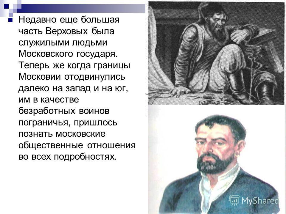 Недавно еще большая часть Верховых была служилыми людьми Московского государя. Теперь же когда границы Московии отодвинулись далеко на запад и на юг, им в качестве безработных воинов пограничья, пришлось познать московские общественные отношения во в