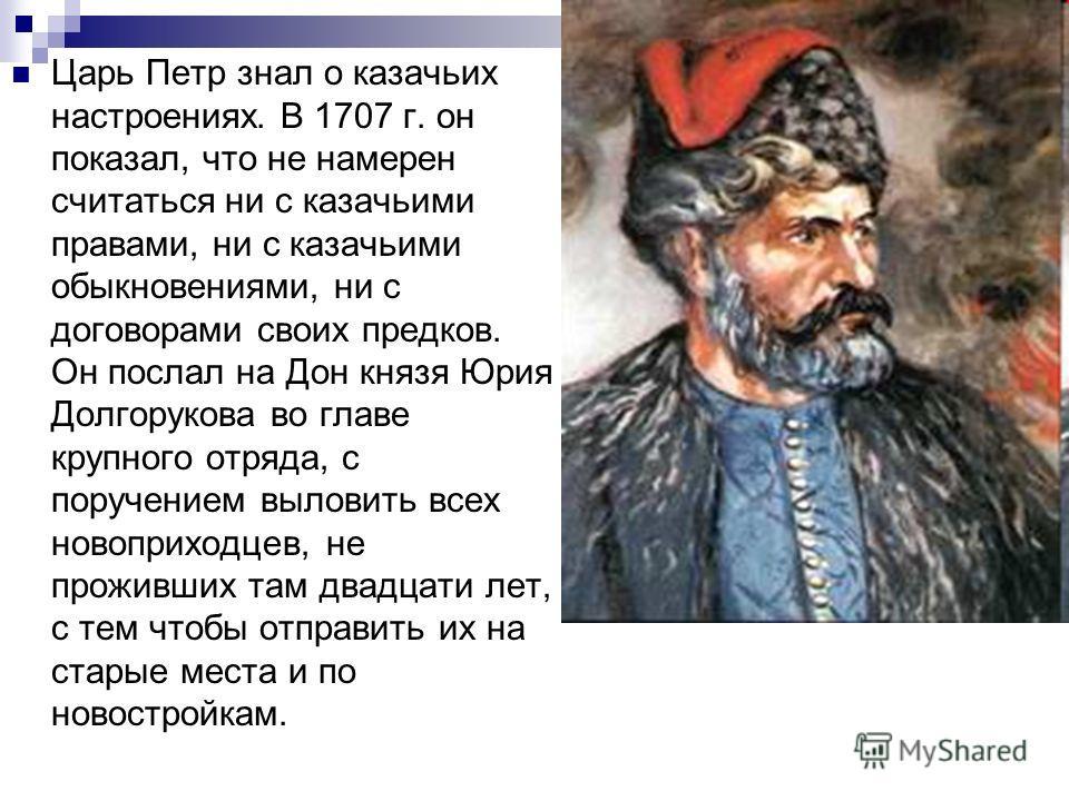 Царь Петр знал о казачьих настроениях. В 1707 г. он показал, что не намерен считаться ни с казачьими правами, ни с казачьими обыкновениями, ни с договорами своих предков. Он послал на Дон князя Юрия Долгорукова во главе крупного отряда, с поручением