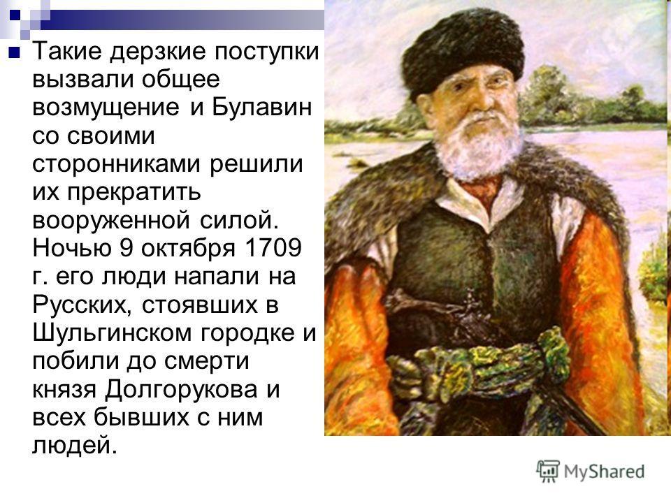 Такие дерзкие поступки вызвали общее возмущение и Булавин со своими сторонниками решили их прекратить вооруженной силой. Ночью 9 октября 1709 г. его люди напали на Русских, стоявших в Шульгинском городке и побили до смерти князя Долгорукова и всех бы