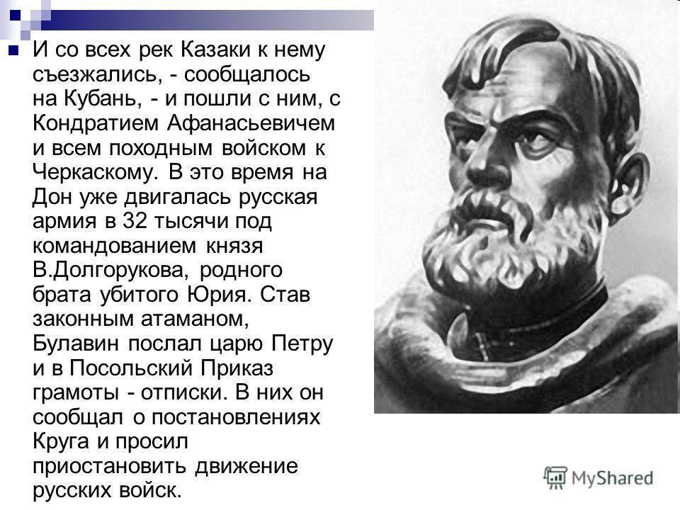 И со всех рек Казаки к нему съезжались, - сообщалось на Кубань, - и пошли с ним, с Кондратием Афанасьевичем и всем походным войском к Черкаскому. В это время на Дон уже двигалась русская армия в 32 тысячи под командованием князя В.Долгорукова, родног
