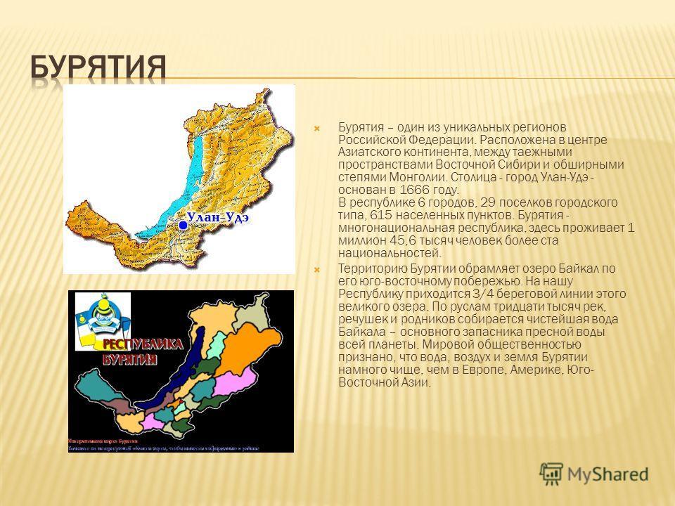 Бурятия – один из уникальных регионов Российской Федерации. Расположена в центре Азиатского континента, между таежными пространствами Восточной Сибири и обширными степями Монголии. Столица - город Улан-Удэ - основан в 1666 году. В республике 6 городо