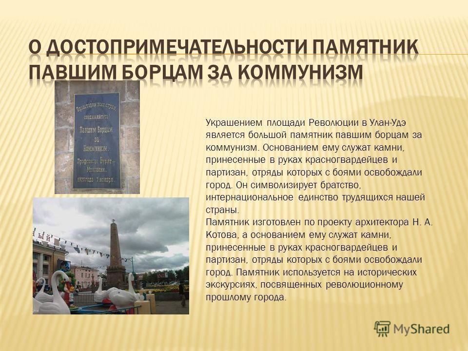 Украшением площади Революции в Улан-Удэ является большой памятник павшим борцам за коммунизм. Основанием ему служат камни, принесенные в руках красногвардейцев и партизан, отряды которых с боями освобождали город. Он символизирует братство, интернаци