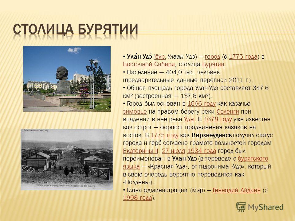 Улан-Удэ (бур. Улаан Ү дэ) город (с 1775 года) в Восточной Сибири, столица Бурятии.бур.город1775 года Восточной СибириБурятии Население 404,0 тыс. человек (предварительные данные переписи 2011 г.). Общая площадь города Улан-Удэ составляет 347,6 км² (