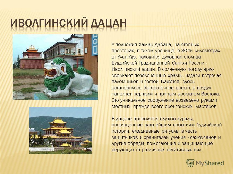 У подножия Хамар-Дабана, на степных просторах, в тихом урочище, в 30-ти километрах от Улан-Удэ, находится духовная столица Буддийской Традиционной Сангхи России - Иволгинский дацан. В солнечную погоду ярко сверкают позолоченные храмы, издали встречая