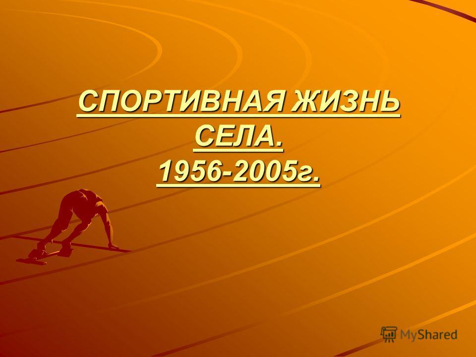 СПОРТИВНАЯ ЖИЗНЬ СЕЛА. 1956-2005г.