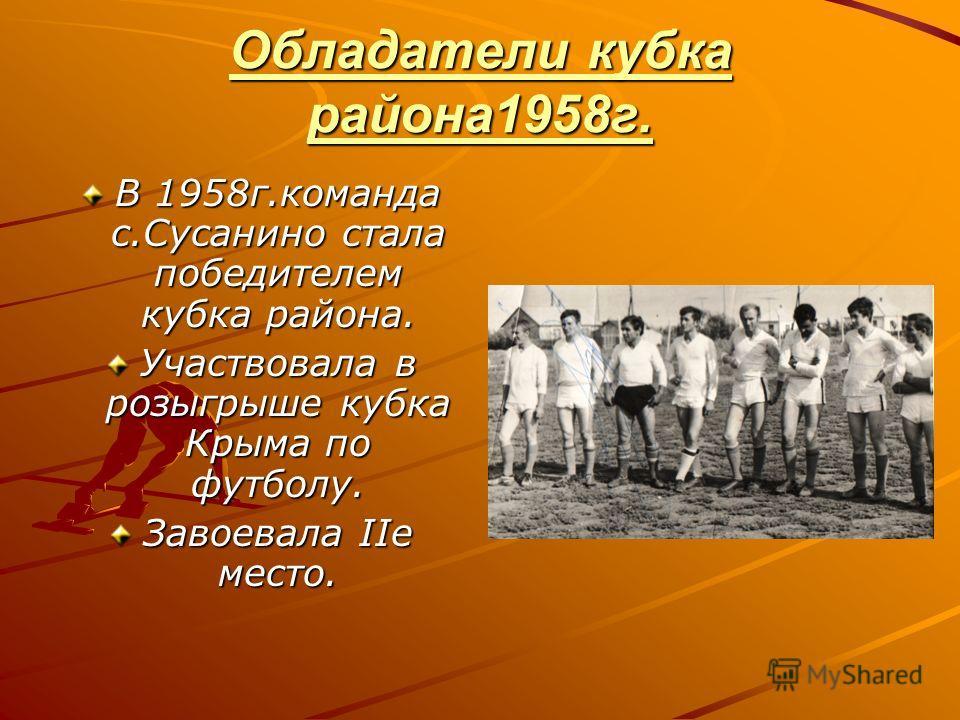 Обладатели кубка района1958г. В 1958г.команда с.Сусанино стала победителем кубка района. Участвовала в розыгрыше кубка Крыма по футболу. Завоевала IIе место.