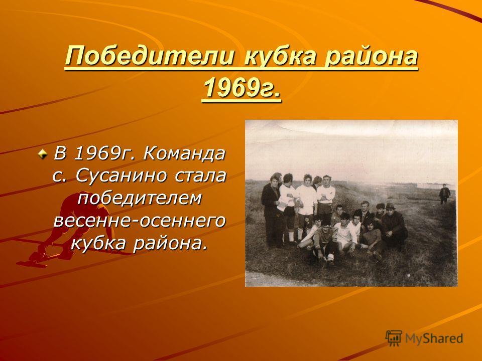 Победители кубка района 1969г. В 1969г. Команда с. Сусанино стала победителем весенне-осеннего кубка района.